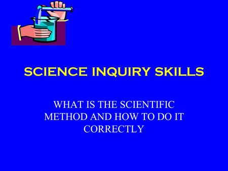 SCIENCE INQUIRY SKILLS WHAT IS THE SCIENTIFIC METHOD AND HOW TO DO IT CORRECTLY.