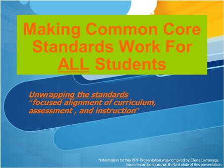 "Making Common Core Standards Work For ALL Students Unwrapping the standards ""focused alignment of curriculum, assessment, and instruction"" *Information."