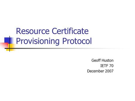 Resource Certificate Provisioning Protocol Geoff Huston IETF 70 December 2007.