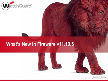 Copyright ©2015 WatchGuard Technologies, Inc. All Rights Reserved WatchGuard Training What's New in Fireware v11.10.5.