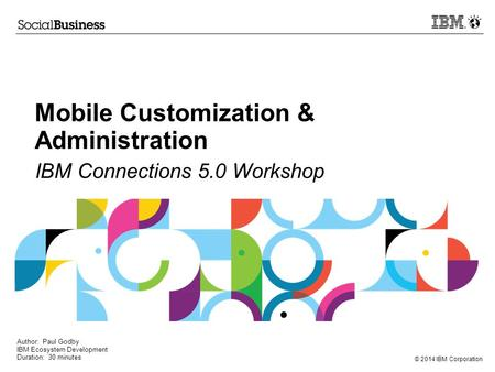 © 2014 IBM Corporation Mobile Customization & Administration IBM Connections 5.0 Workshop Author: Paul Godby IBM Ecosystem Development Duration: 30 minutes.