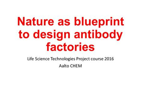 Nature as blueprint to design antibody factories Life Science Technologies Project course 2016 Aalto CHEM.