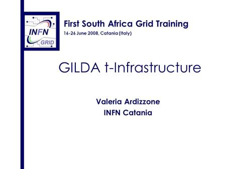 First South Africa Grid Training 16-26 June 2008, Catania (Italy) GILDA t-Infrastructure Valeria Ardizzone INFN Catania.