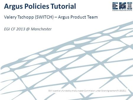 EMI is partially funded by the European Commission under Grant Agreement RI-261611 Argus Policies Tutorial Valery Tschopp (SWITCH) – Argus Product Team.