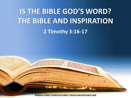IS THE BIBLE GOD'S WORD? THE BIBLE AND INSPIRATION 2 Timothy 3:16-17 ROBISON STREET CHURCH OF CHRIST- EDNACHURCHOFCHRIST.ORG.