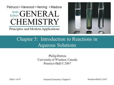 Prentice-Hall © 2007 General Chemistry: Chapter 5 Slide 1 of 47 Philip Dutton University of Windsor, Canada Prentice-Hall © 2007 CHEMISTRY Ninth Edition.