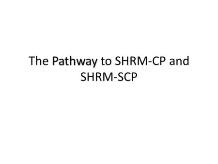 Pathway The Pathway to SHRM-CP and SHRM-SCP. Your existing HR certification constitutes your eligibility to earn the SHRM-CP or SHRM-SCP If you are a.