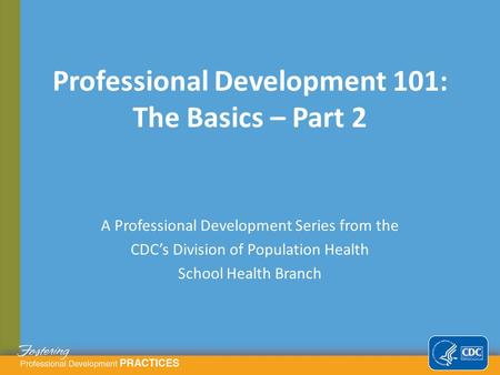 A Professional Development Series from the CDC's Division of Population Health School Health Branch Professional Development 101: The Basics – Part 2.