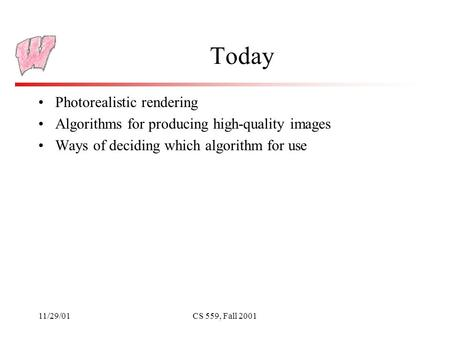 11/29/01CS 559, Fall 2001 Today Photorealistic rendering Algorithms for producing high-quality images Ways of deciding which algorithm for use.