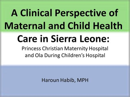 A Clinical Perspective of Maternal and Child Health Care in Sierra Leone: Princess Christian Maternity Hospital and Ola During Children's Hospital Haroun.