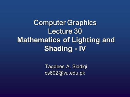 Computer Graphics Lecture 30 Mathematics of Lighting and Shading - IV Taqdees A. Siddiqi