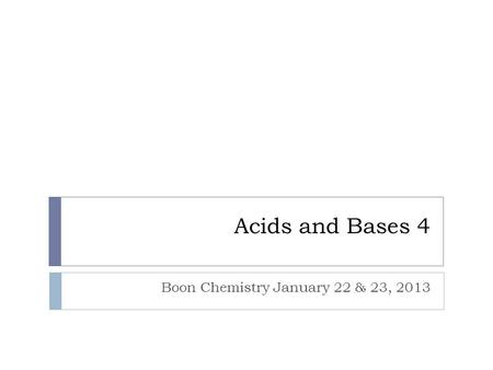 Acids and Bases 4 Boon Chemistry January 22 & 23, 2013.