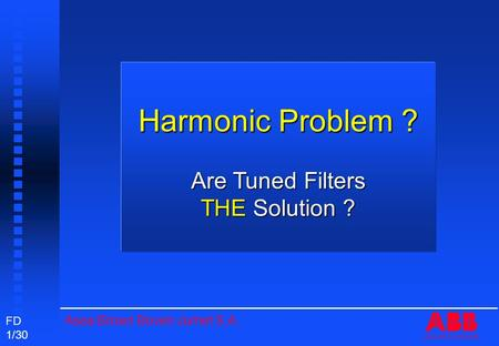 Asea Brown Boveri Jumet S.A. FD 1/30 ASEA BROWN BOVERI Harmonic Problem ? Are Tuned Filters THE Solution ?