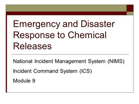 Emergency and Disaster Response to Chemical Releases National Incident Management System (NIMS) Incident Command System (ICS) Module 9.