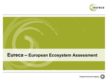Eureca – European Ecosystem Assessment. 198519901995200020052010 SOER 2010 Brundtland report SDS 6 th EAP Rio Earth Summit Cardiff 6 th EAP evaluation.