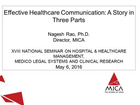 Effective Healthcare Communication: A Story in Three Parts Nagesh Rao, Ph.D. Director, MICA XVIII NATIONAL SEMINAR ON HOSPITAL & HEALTHCARE MANAGEMENT,