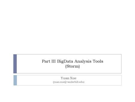 Part III BigData Analysis Tools (Storm) Yuan Xue