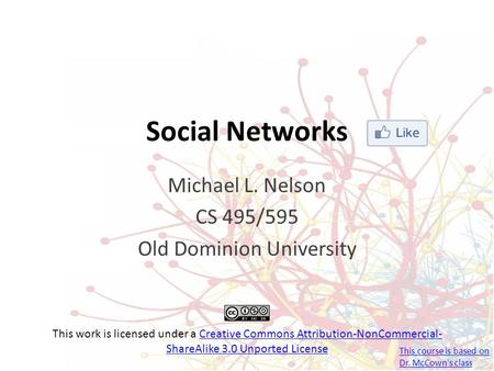 Social Networks Michael L. Nelson CS 495/595 Old Dominion University This work is licensed under a Creative Commons Attribution-NonCommercial- ShareAlike.
