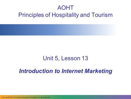 AOHT Principles of Hospitality and Tourism Unit 5, Lesson 13 Introduction to Internet Marketing Copyright © 2007–2014 National Academy Foundation. All.