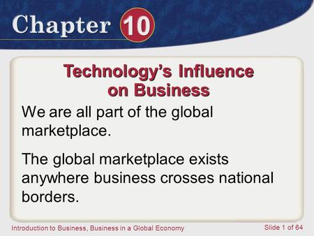 Introduction to Business, Business in a Global Economy Slide 1 of 64 Technology's Influence on Business We are all part of the global marketplace. The.