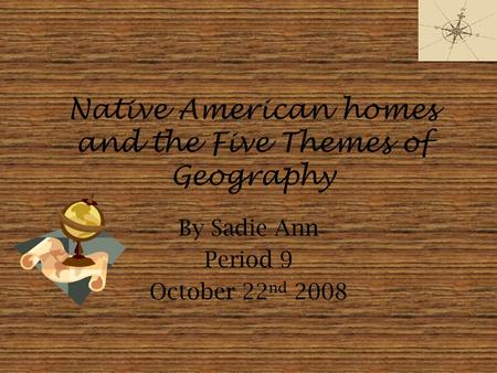 Native American homes and the Five Themes of Geography By Sadie Ann Period 9 October 22 nd 2008.
