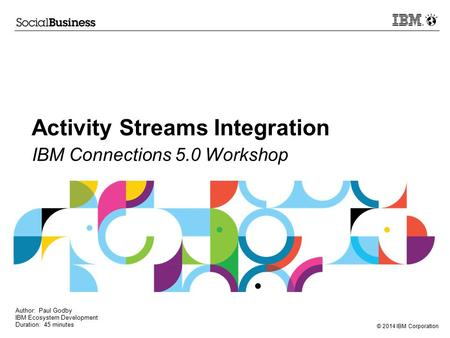 © 2014 IBM Corporation Activity Streams Integration IBM Connections 5.0 Workshop Author: Paul Godby IBM Ecosystem Development Duration: 45 minutes.