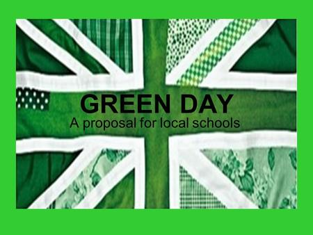 GREEN DAY A proposal for local schools. What is Green Day? Green Day is a chance for the whole school to get involved in thinking about climate change.