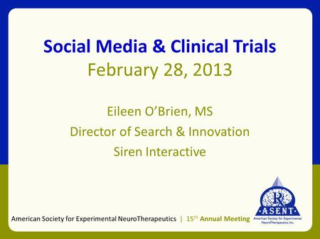 Social Media & Clinical Trials February 28, 2013 Eileen O'Brien, MS Director of Search & Innovation Siren Interactive American Society for Experimental.