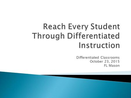 Differentiated Classrooms October 23, 2015 FL Mason.