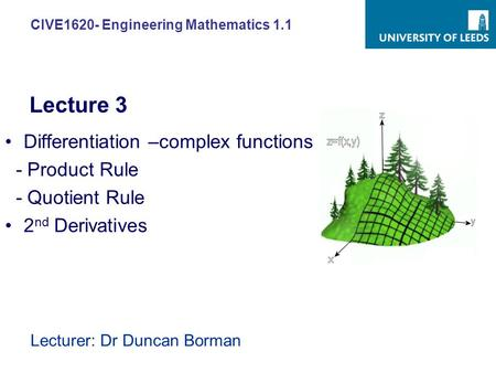 CIVE1620- Engineering Mathematics 1.1 Lecturer: Dr Duncan Borman Differentiation –complex functions - Product Rule - Quotient Rule 2 nd Derivatives Lecture.