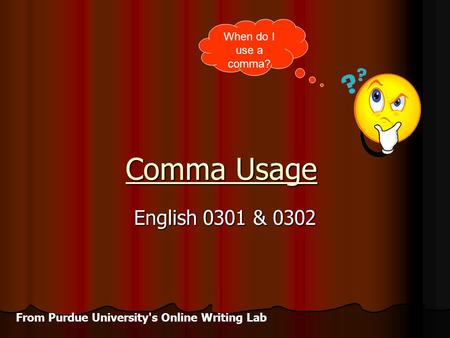 Comma Usage English 0301 & 0302 When do I use a comma? From Purdue University's Online Writing Lab.