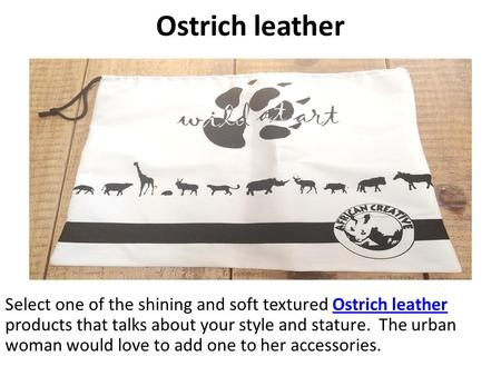Ostrich leather Select one of the shining and soft textured Ostrich leather products that talks about your style and stature. The urban woman would love.