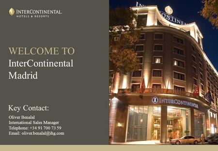 WELCOME TO InterContinental Madrid Key Contact: Oliver Benalal International Sales Manager Telephone: +34 91 700 73 59