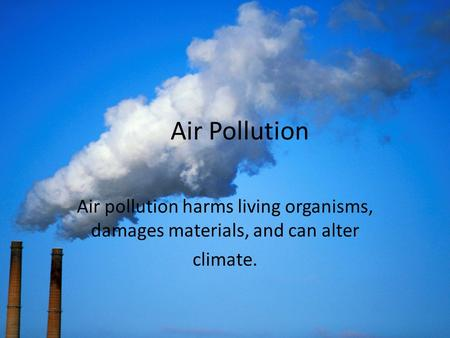 <strong>Air</strong> <strong>Pollution</strong> <strong>Air</strong> <strong>pollution</strong> harms living organisms, damages materials, and can alter climate.
