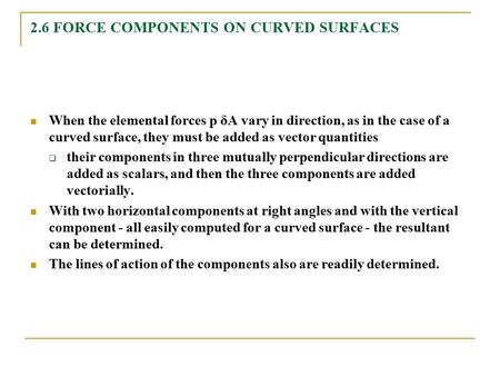 2.6 FORCE COMPONENTS ON CURVED SURFACES When the elemental forces p δA vary in direction, as in the case of a curved surface, they must be added as vector.