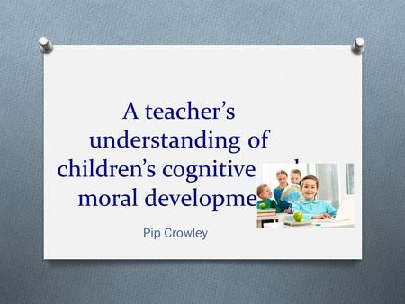 A teacher's understanding of children's cognitive and moral development Pip Crowley.