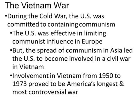 The Vietnam War During the Cold War, the U.S. was committed to containing communism The U.S. was effective in limiting communist influence in Europe But,