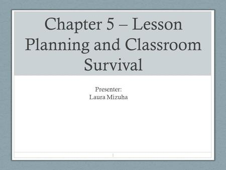 Chapter 5 – Lesson Planning and Classroom Survival Presenter: Laura Mizuha 1.