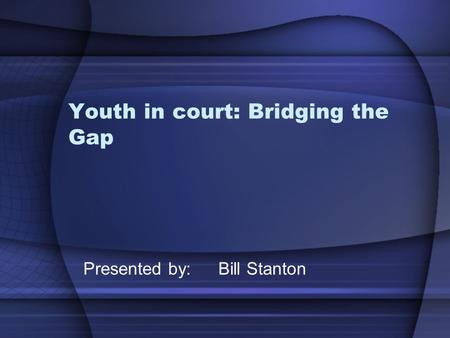 Youth in court: Bridging the Gap Presented by: Bill Stanton.