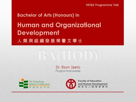 Bachelor of Arts (Honours) in Human and Organizational Development 人類與組織發展榮譽文學士 HKIEd Programme Talk Dr. Elson Szeto Programme Leader.