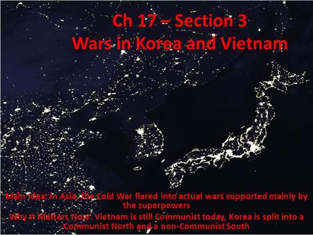 Ch 17 – Section 3 Wars in Korea and Vietnam Main Idea: In Asia, the Cold War flared into actual wars supported mainly by the superpowers Why It Matters.
