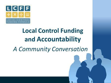 1 Local Control Funding and Accountability A Community Conversation.