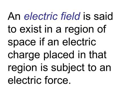 An electric field is said to exist in a region of space if an electric charge placed in that region is subject to an electric force.