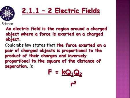 2.1.1 – 2 Electric Fields An electric field is the region around a charged object where a force is exerted on a charged object. the force exerted on a.