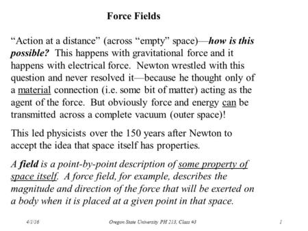 "4/1/16Oregon State University PH 213, Class #31 Force Fields ""Action at a distance"" (across ""empty"" space)—how is this possible? This happens with gravitational."