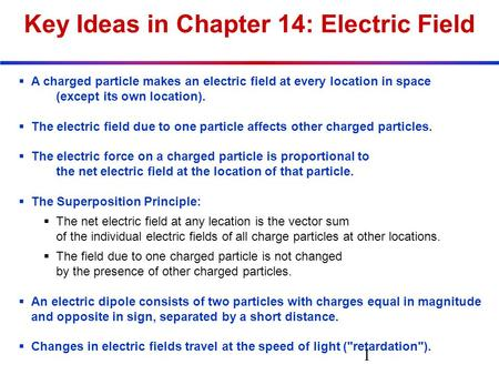 Key Ideas in Chapter 14: Electric Field  A charged particle makes an electric field at every location in space (except its own location).  The electric.