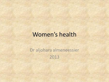 Women's health Dr aljohara almeneessier 2013. By the end of the session, the learner will be able to: 1.Define the women health 2.Understand the needs.