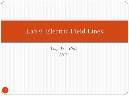 Ying Yi PhD HCC Lab 2: Electric Field Lines 1. Electricity phenomena 2.