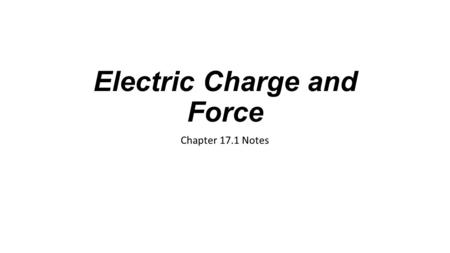 Electric Charge and Force Chapter 17.1 Notes. Electric Charge Electric charge is an electrical property of matter An object can have a negative charge,