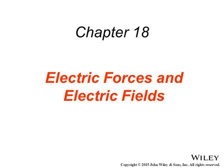 Copyright © 2015 John Wiley & Sons, Inc. All rights reserved. Chapter 18 Electric Forces and Electric Fields.